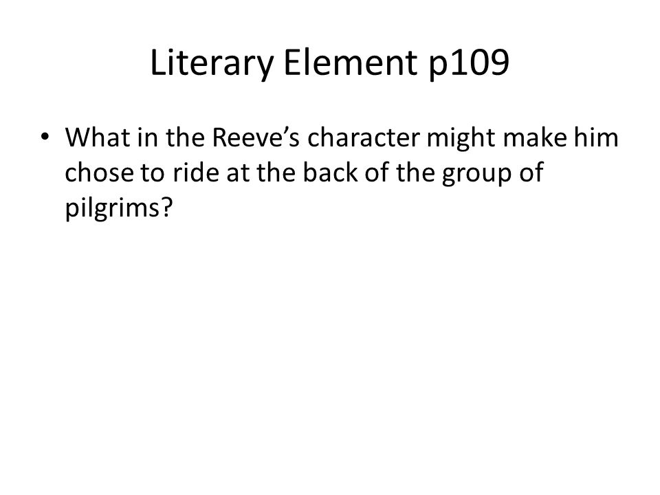 Literary Element p109 What in the Reeve's character might make him chose to ride at the back of the group of pilgrims
