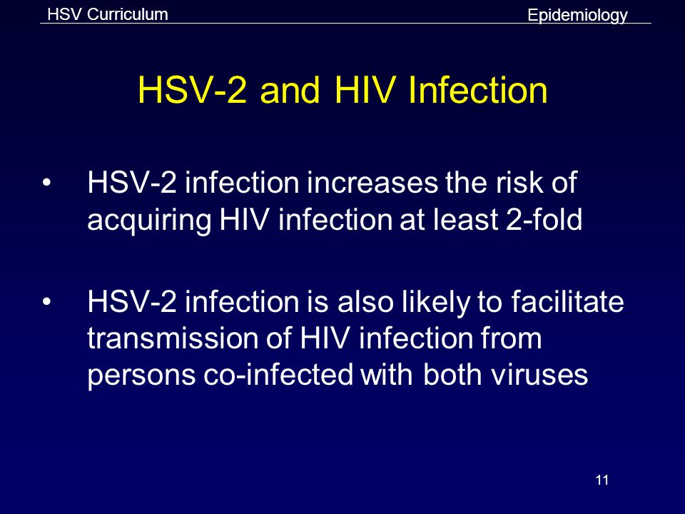 Epidemiology HSV-2 and HIV Infection. HSV-2 infection increases the risk of acquiring HIV infection at least 2-fold.