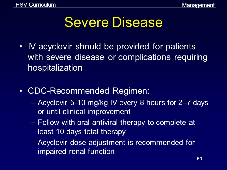 Management Severe Disease. IV acyclovir should be provided for patients with severe disease or complications requiring hospitalization.