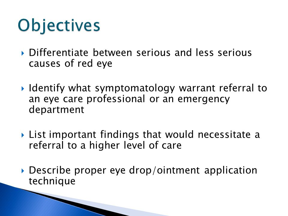Objectives Differentiate between serious and less serious causes of red eye.