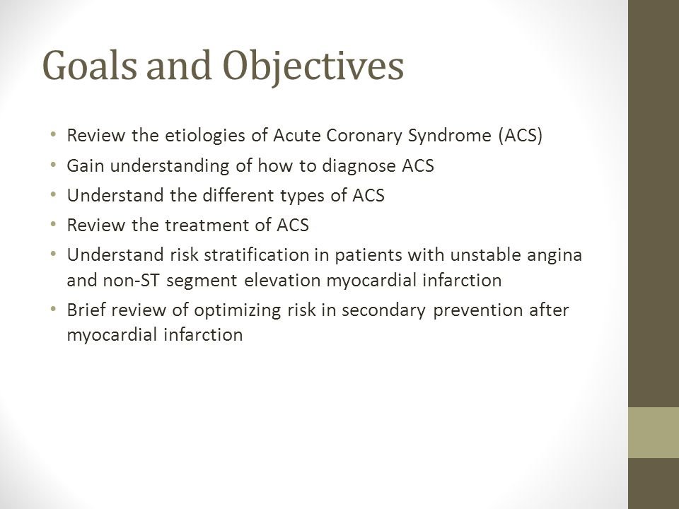 Goals and Objectives Review the etiologies of Acute Coronary Syndrome (ACS) Gain understanding of how to diagnose ACS.