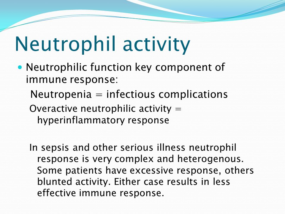 Neutrophil activity Neutrophilic function key component of immune response: Neutropenia = infectious complications.