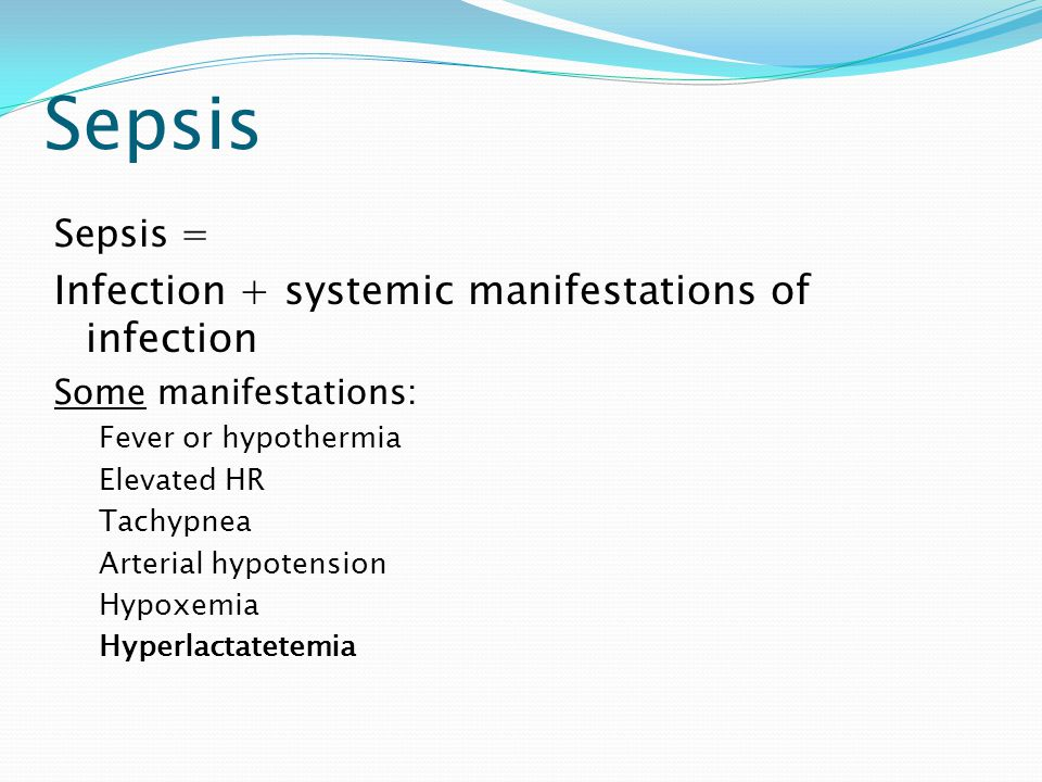 Sepsis Infection + systemic manifestations of infection Sepsis =