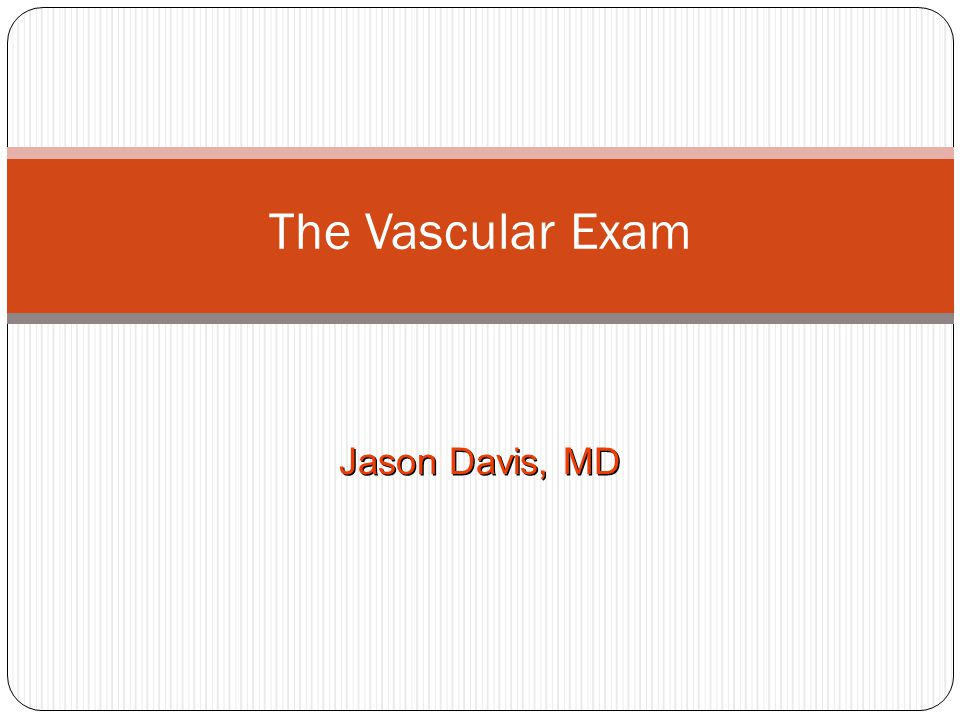 The Vascular Exam Jason Davis, MD