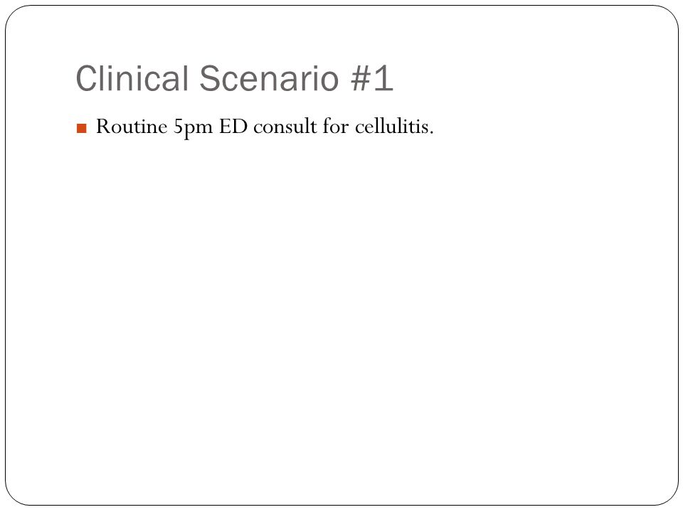 Clinical Scenario #1 Routine 5pm ED consult for cellulitis.