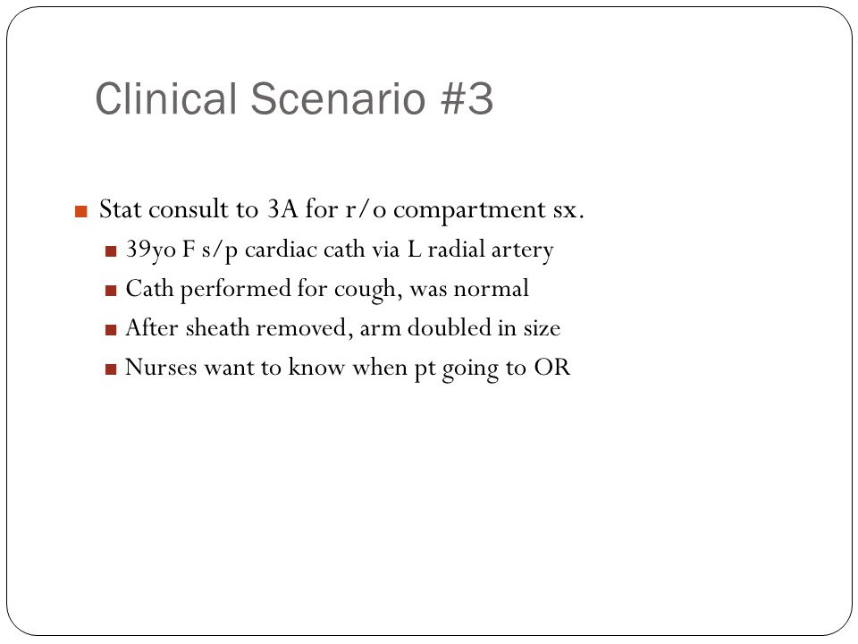 Clinical Scenario #3 Stat consult to 3A for r/o compartment sx.
