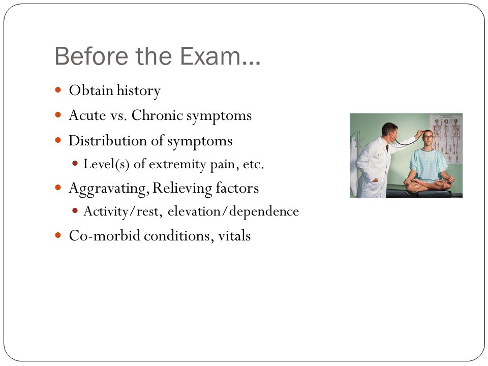Before the Exam… Obtain history Acute vs. Chronic symptoms