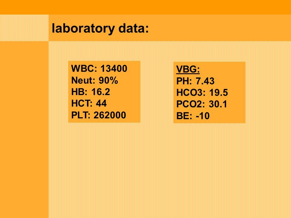 laboratory data: WBC: 13400 VBG: Neut: 90% PH: 7.43 HB: 16.2