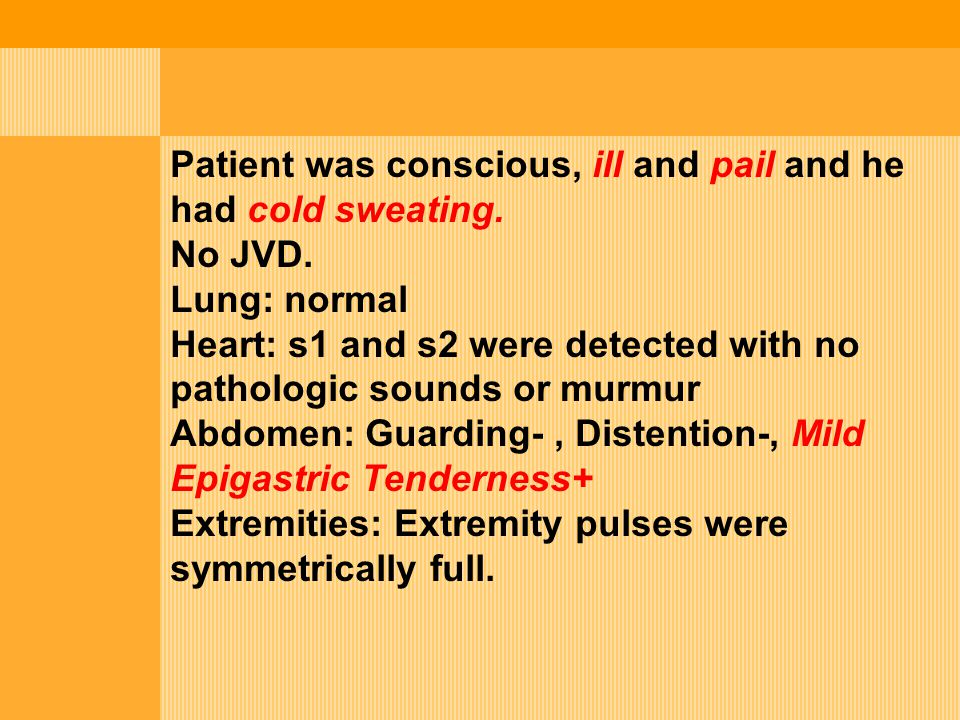 Patient was conscious, ill and pail and he had cold sweating.