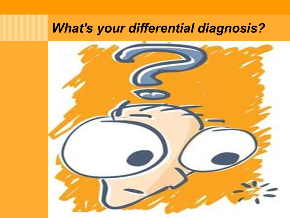 What s your differential diagnosis