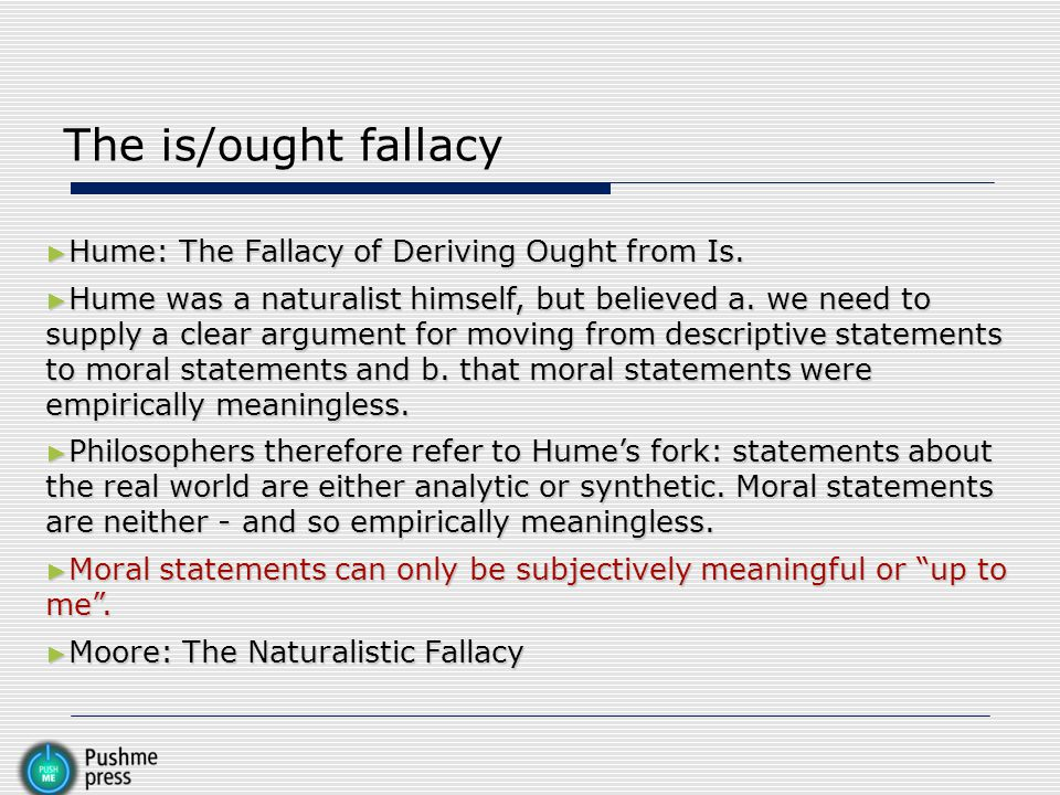 The is/ought fallacy Hume: The Fallacy of Deriving Ought from Is.