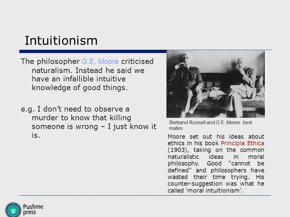 Intuitionism The philosopher G.E. Moore criticised naturalism. Instead he said we have an infallible intuitive knowledge of good things.