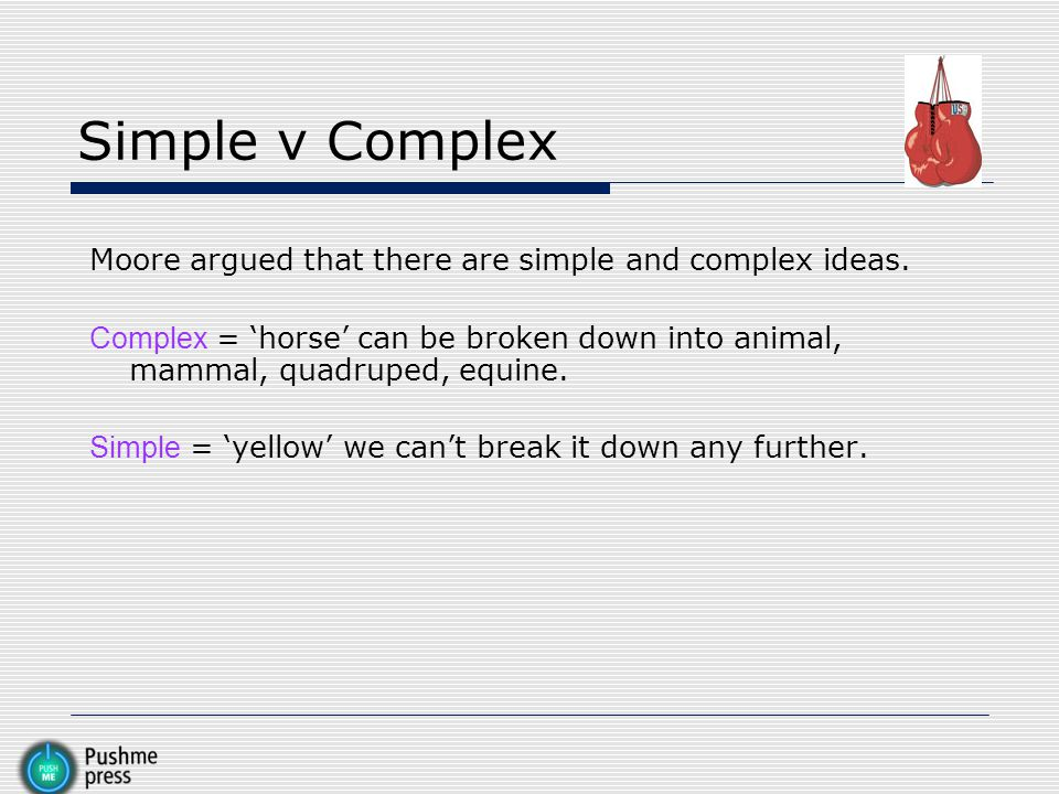 Simple v Complex Moore argued that there are simple and complex ideas.