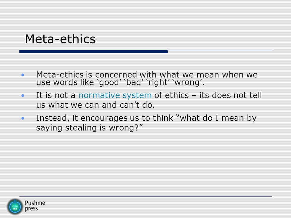 Meta-ethics Meta-ethics is concerned with what we mean when we use words like 'good' 'bad' 'right' 'wrong'.