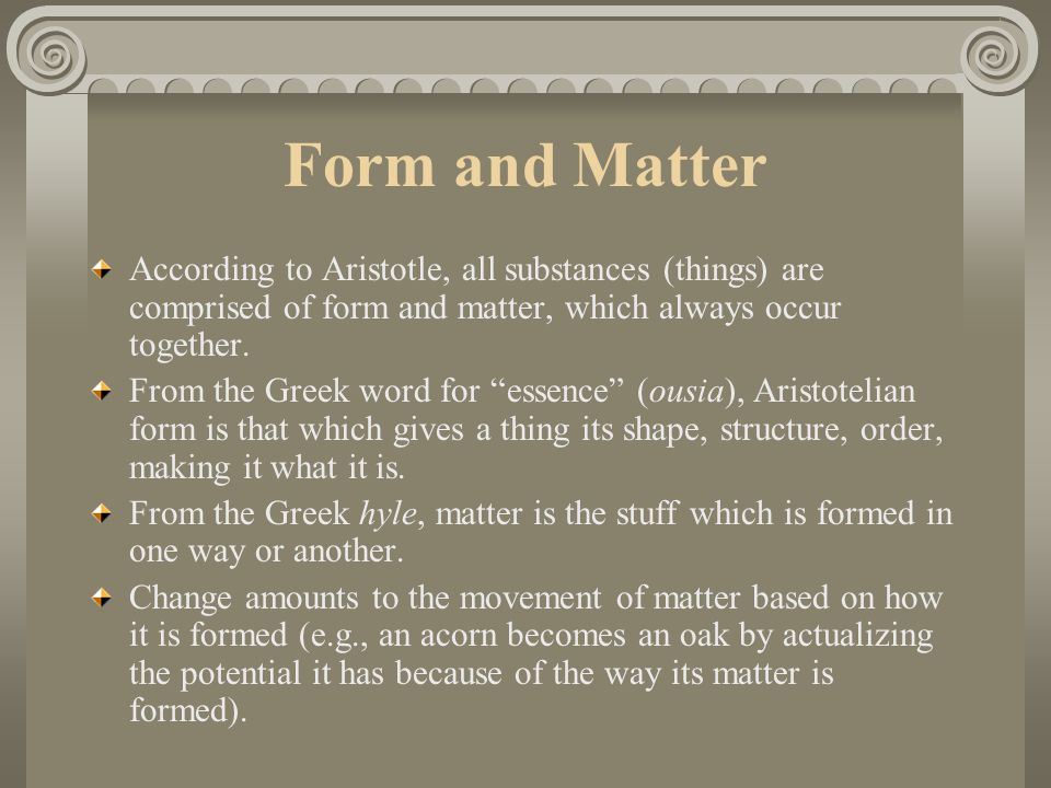 Form and Matter According to Aristotle, all substances (things) are comprised of form and matter, which always occur together.