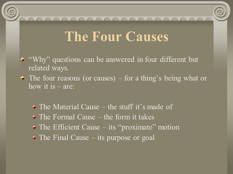 The Four Causes Why questions can be answered in four different but related ways.