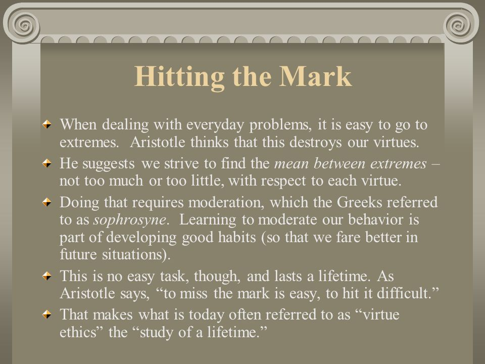Hitting the Mark When dealing with everyday problems, it is easy to go to extremes. Aristotle thinks that this destroys our virtues.