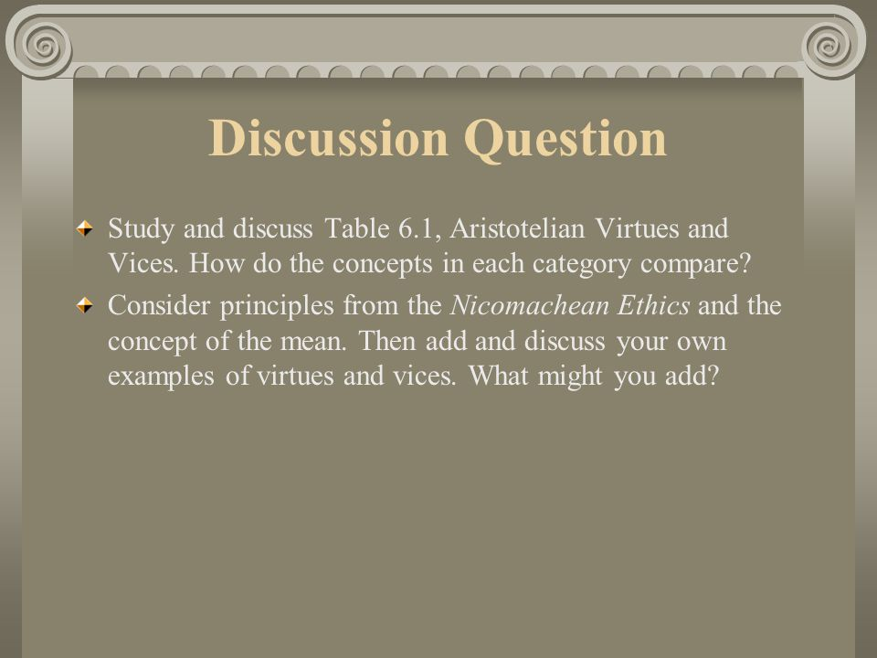 Discussion Question Study and discuss Table 6.1, Aristotelian Virtues and Vices. How do the concepts in each category compare
