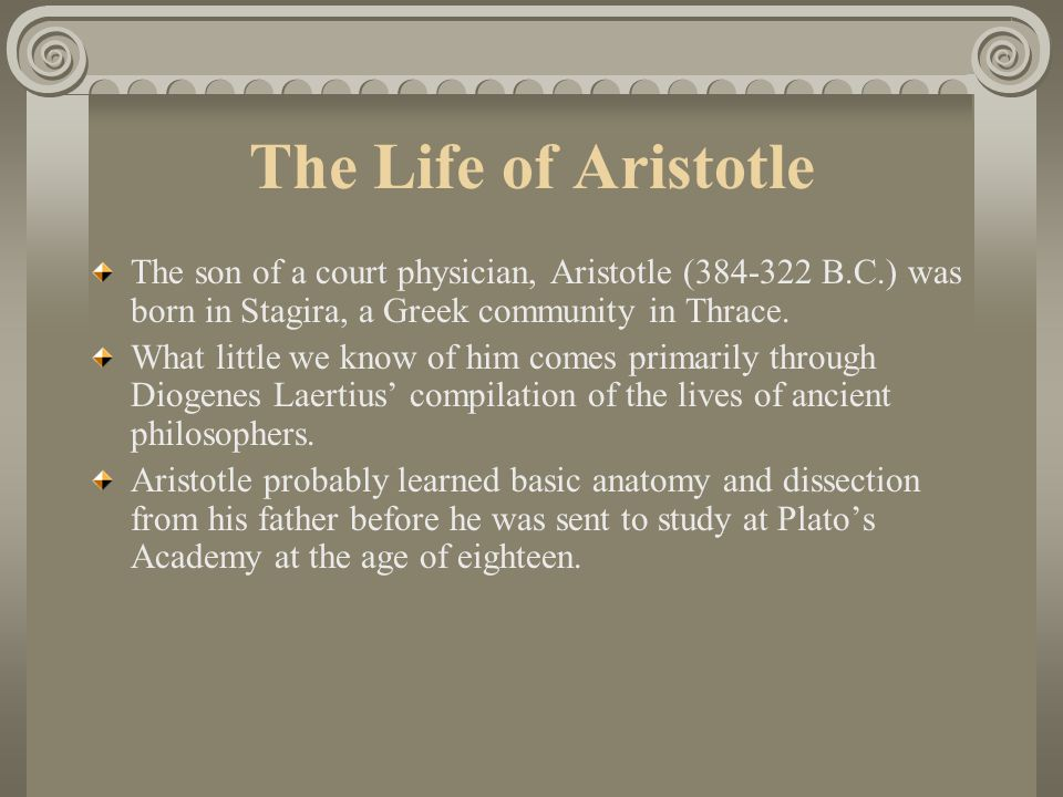 The Life of Aristotle The son of a court physician, Aristotle (384-322 B.C.) was born in Stagira, a Greek community in Thrace.