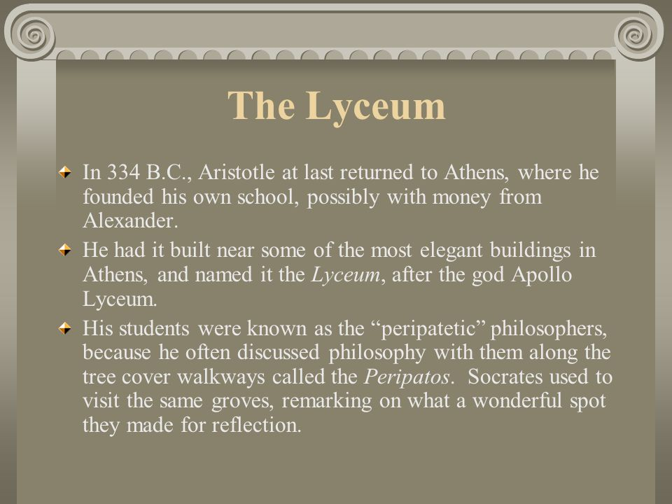 The Lyceum In 334 B.C., Aristotle at last returned to Athens, where he founded his own school, possibly with money from Alexander.