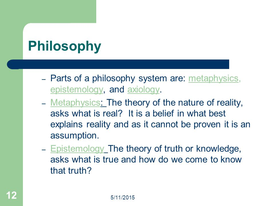 Philosophy Parts of a philosophy system are: metaphysics, epistemology, and axiology.