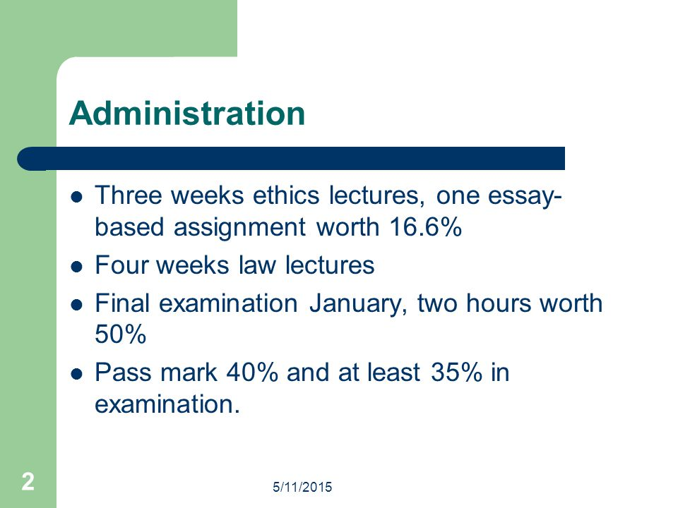 Administration Three weeks ethics lectures, one essay-based assignment worth 16.6% Four weeks law lectures.