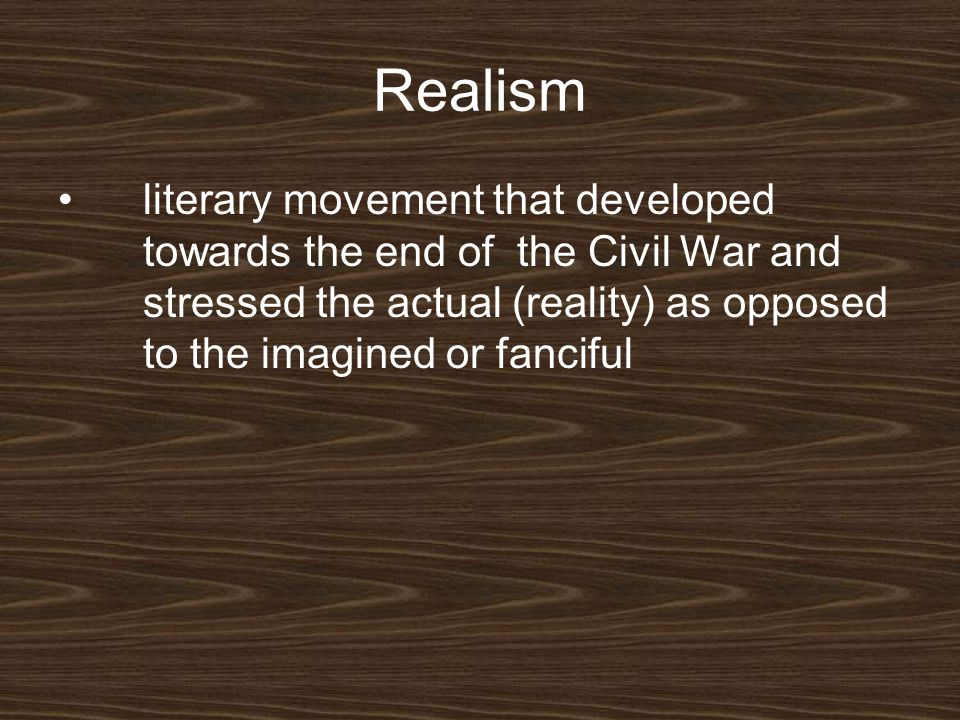 Realism literary movement that developed towards the end of the Civil War and stressed the actual (reality) as opposed to the imagined or fanciful.