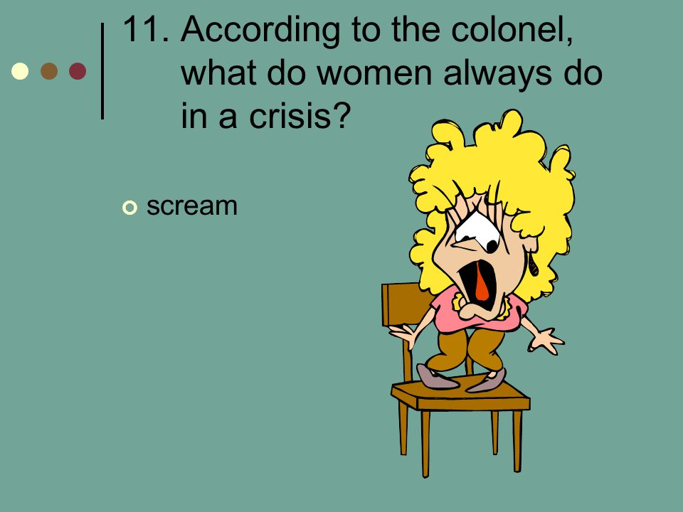 11. According to the colonel, what do women always do in a crisis
