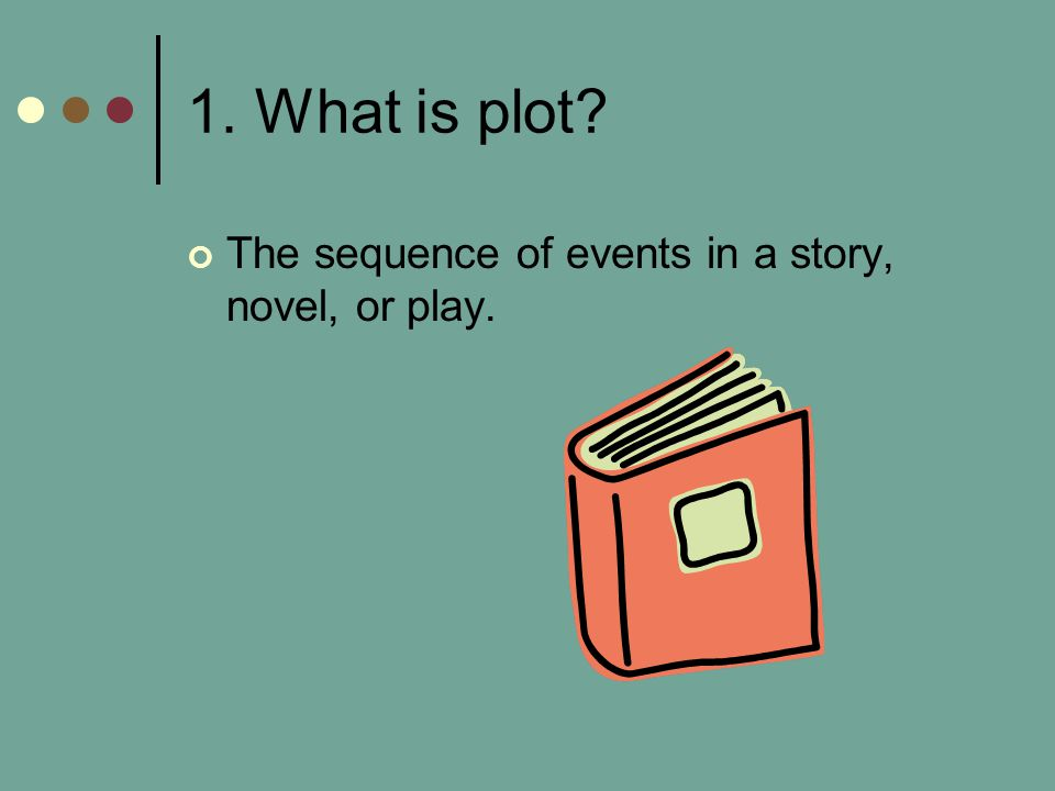 1. What is plot The sequence of events in a story, novel, or play.