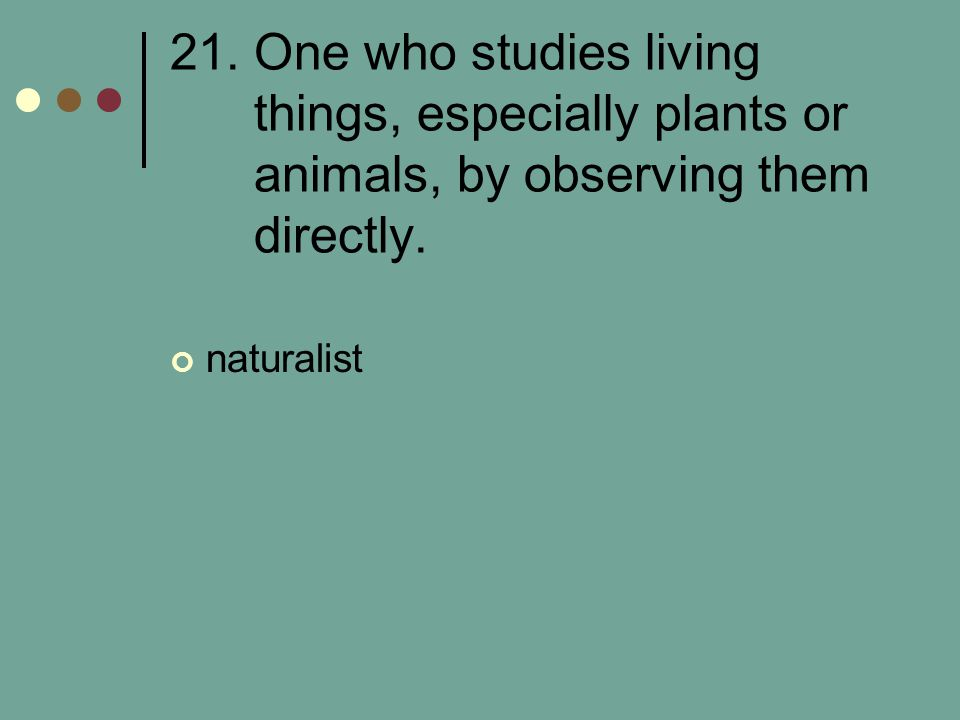 21. One who studies living things, especially plants or animals, by observing them directly.