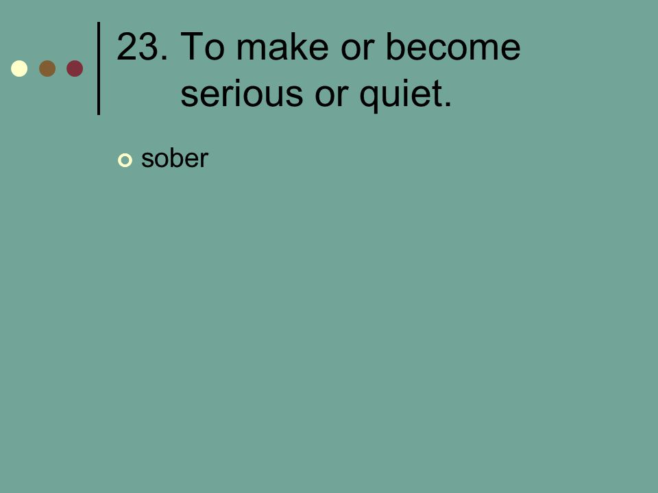 23. To make or become serious or quiet.