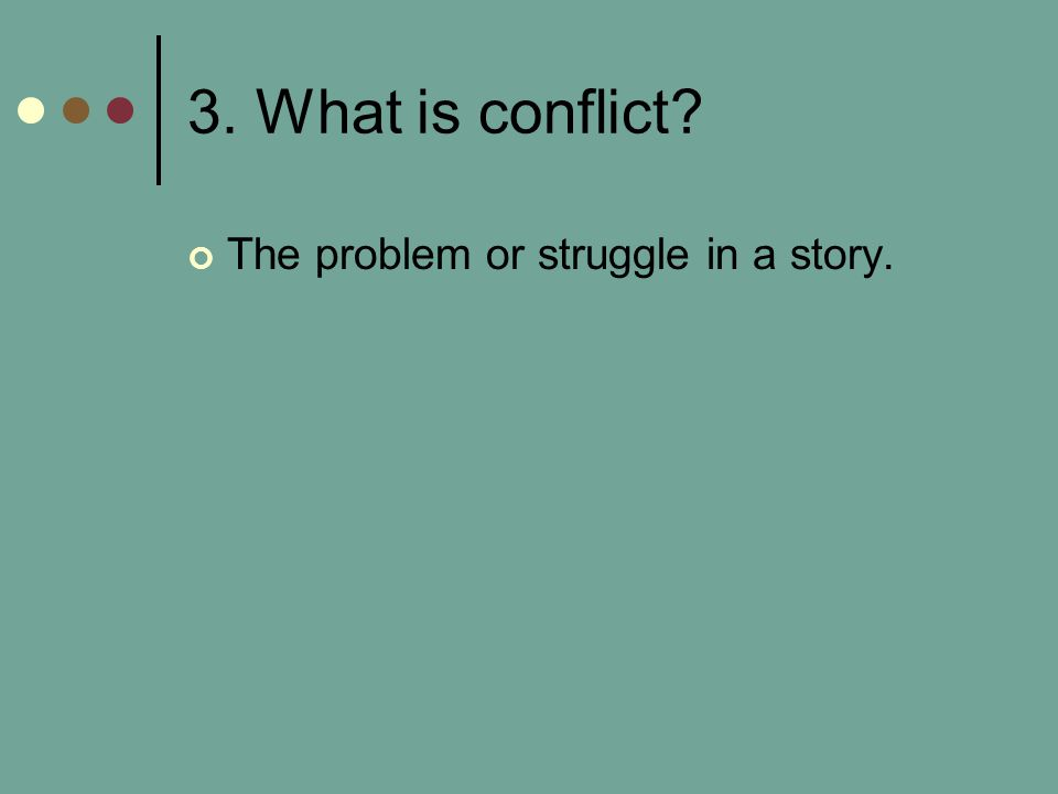 3. What is conflict The problem or struggle in a story.