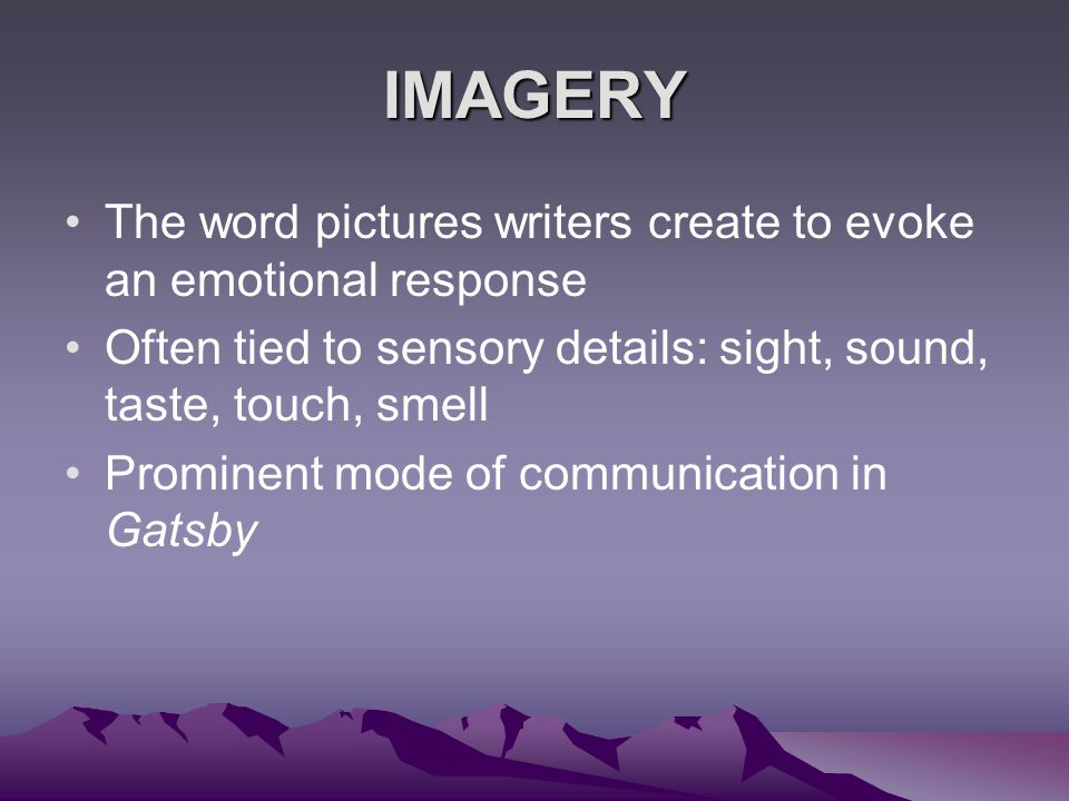 IMAGERY The word pictures writers create to evoke an emotional response. Often tied to sensory details: sight, sound, taste, touch, smell.