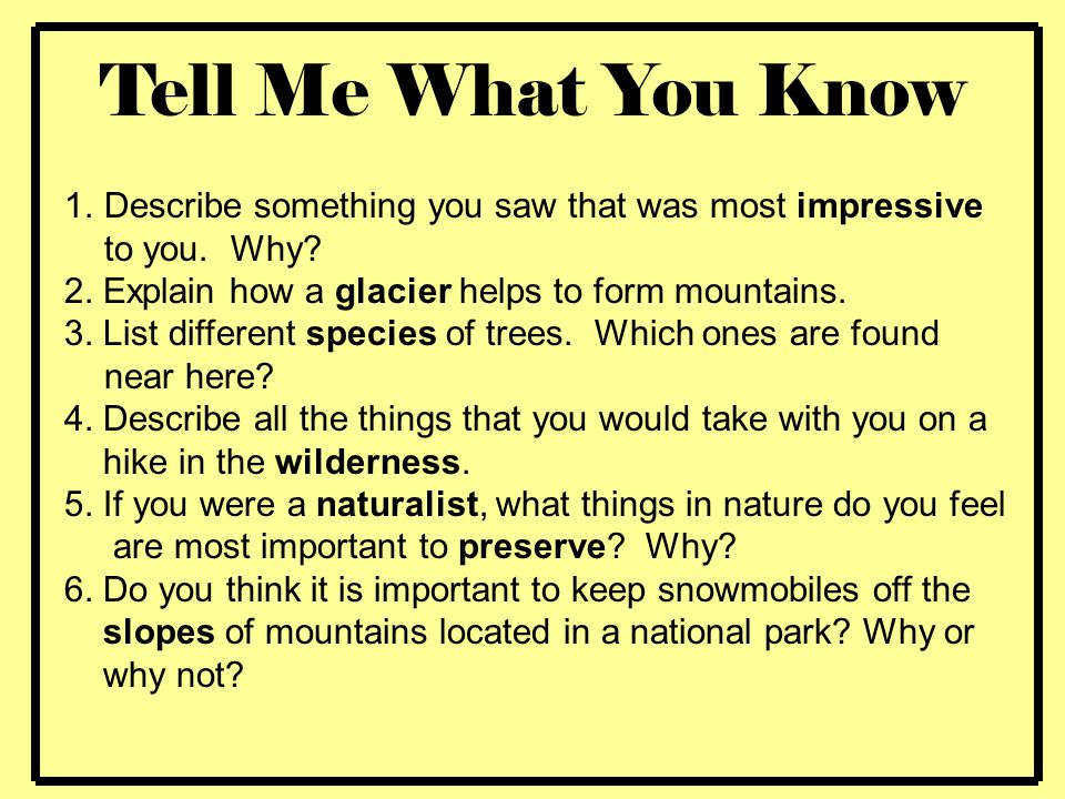 Tell Me What You Know Describe something you saw that was most impressive to you. Why 2. Explain how a glacier helps to form mountains.