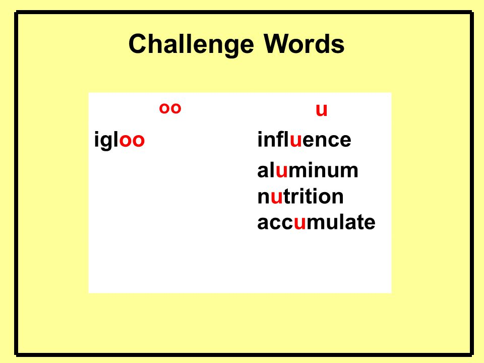 Challenge Words oo u igloo influence aluminum nutrition accumulate 5