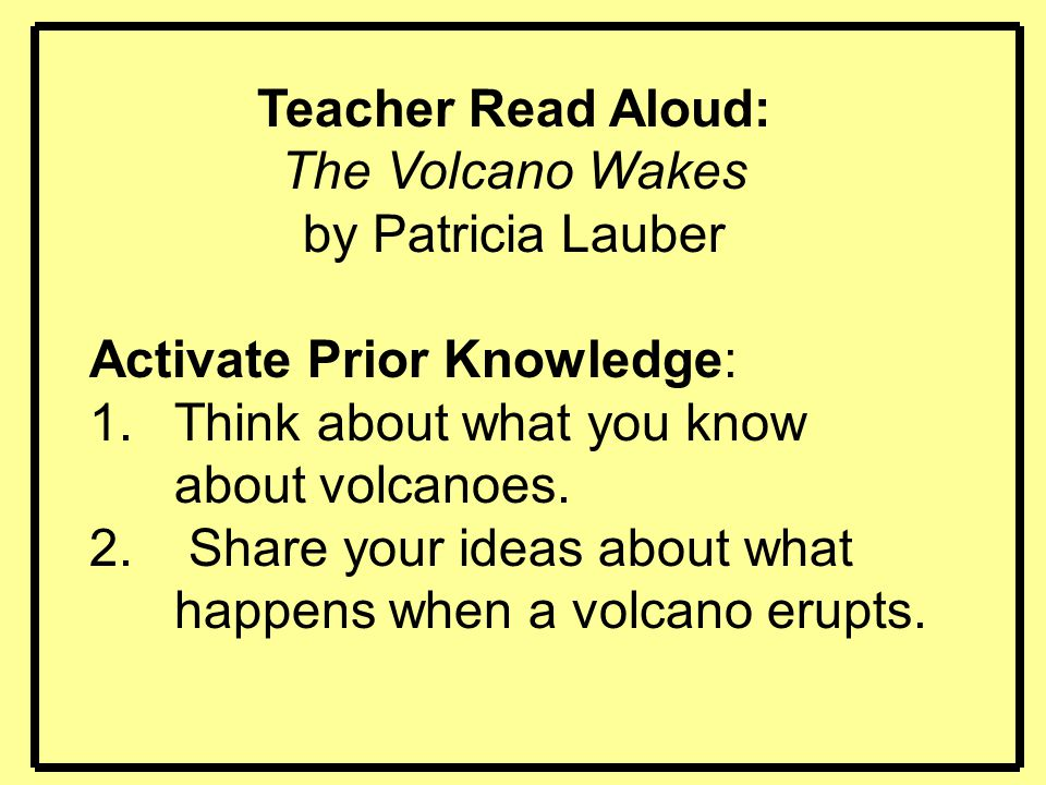 Teacher Read Aloud: The Volcano Wakes. by Patricia Lauber. Activate Prior Knowledge: Think about what you know about volcanoes.