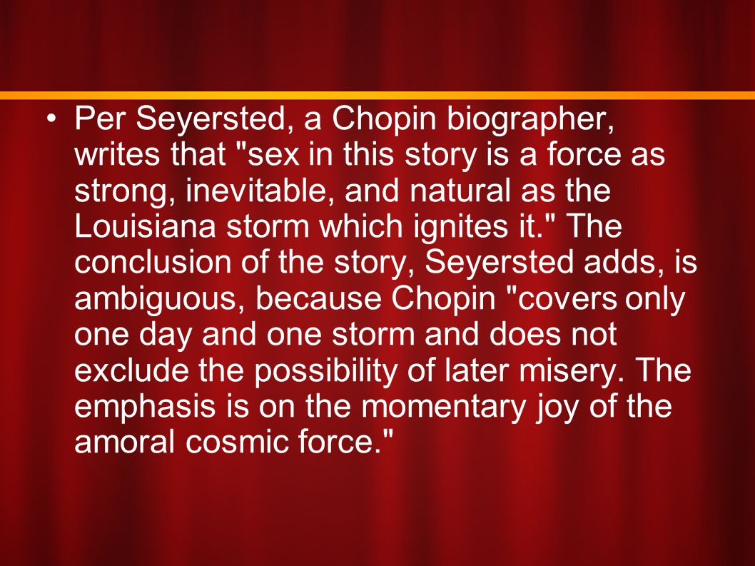 Per Seyersted, a Chopin biographer, writes that sex in this story is a force as strong, inevitable, and natural as the Louisiana storm which ignites it. The conclusion of the story, Seyersted adds, is ambiguous, because Chopin covers only one day and one storm and does not exclude the possibility of later misery.