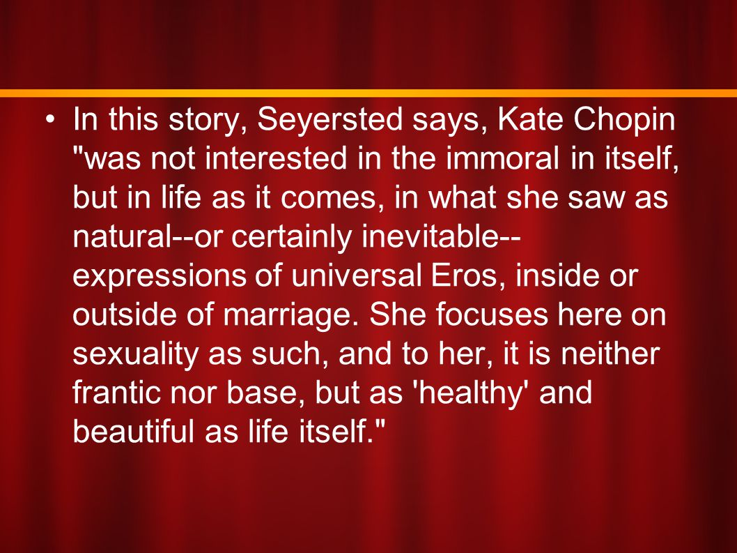 In this story, Seyersted says, Kate Chopin was not interested in the immoral in itself, but in life as it comes, in what she saw as natural--or certainly inevitable--expressions of universal Eros, inside or outside of marriage.