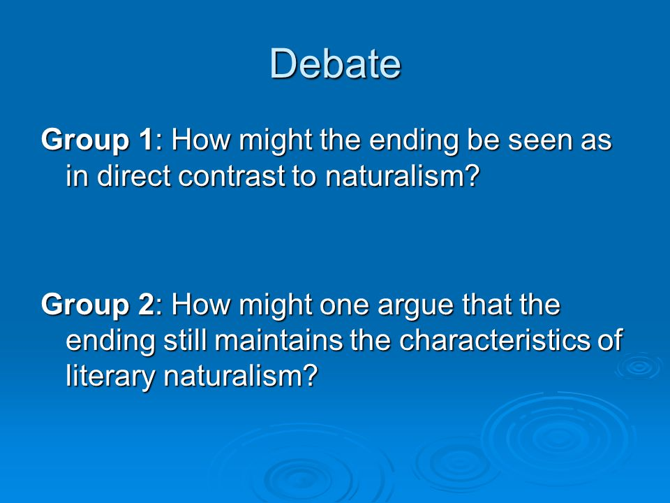 Debate Group 1: How might the ending be seen as in direct contrast to naturalism