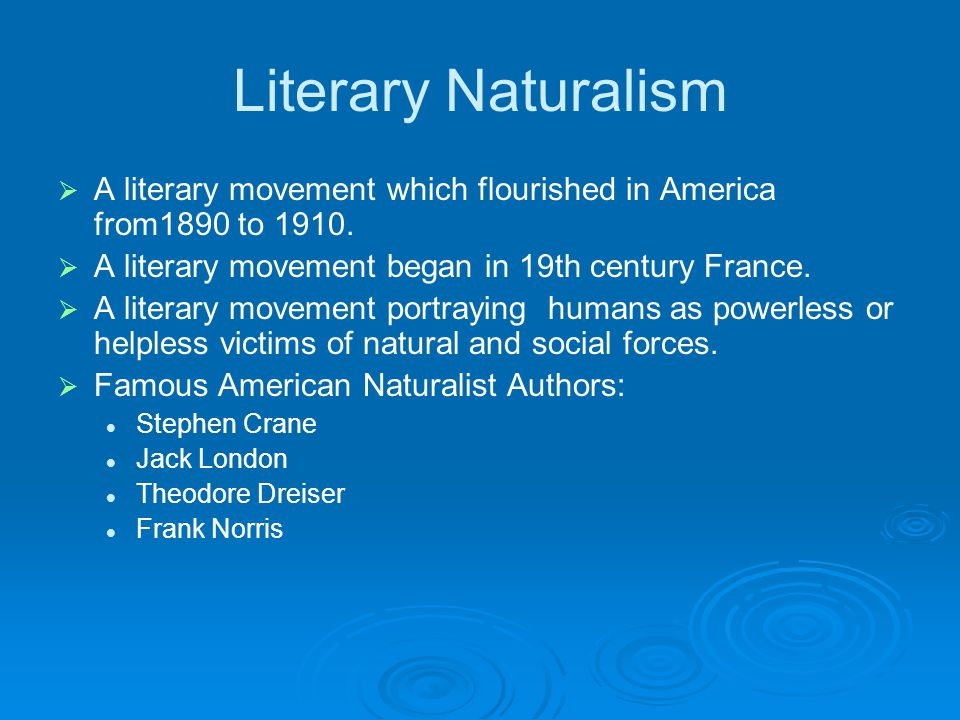 Literary Naturalism A literary movement which flourished in America from1890 to 1910. A literary movement began in 19th century France.