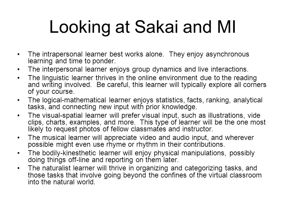 Looking at Sakai and MI The intrapersonal learner best works alone. They enjoy asynchronous learning and time to ponder.