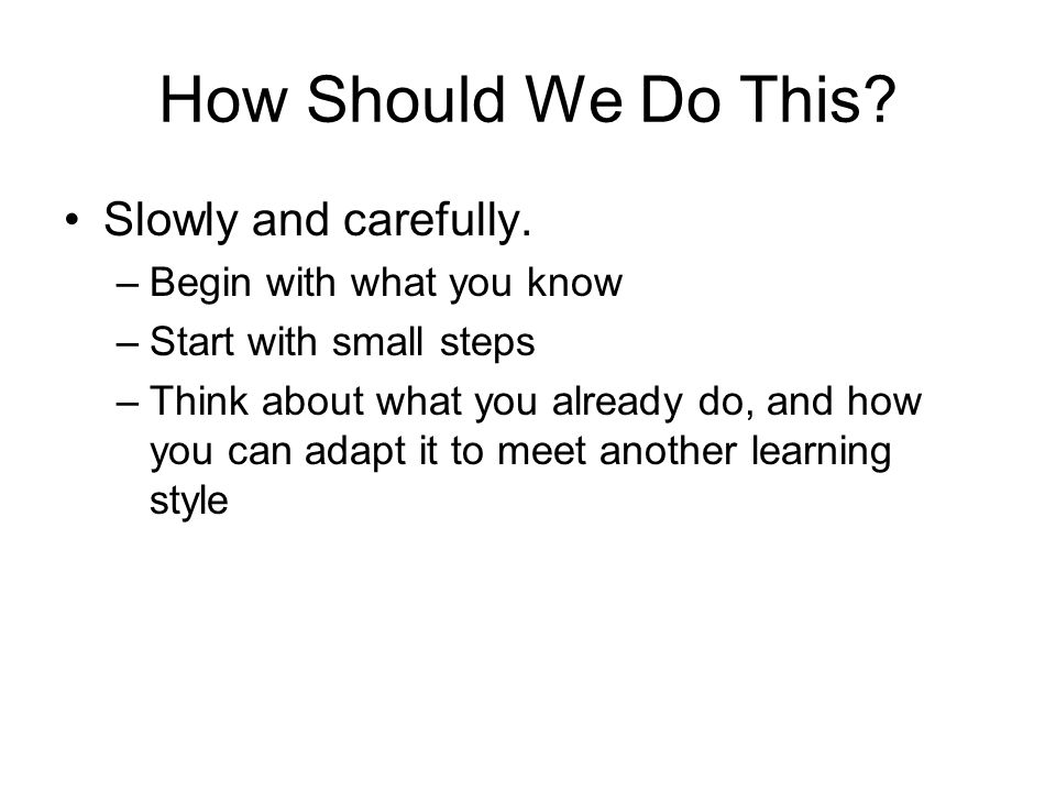 How Should We Do This Slowly and carefully. Begin with what you know