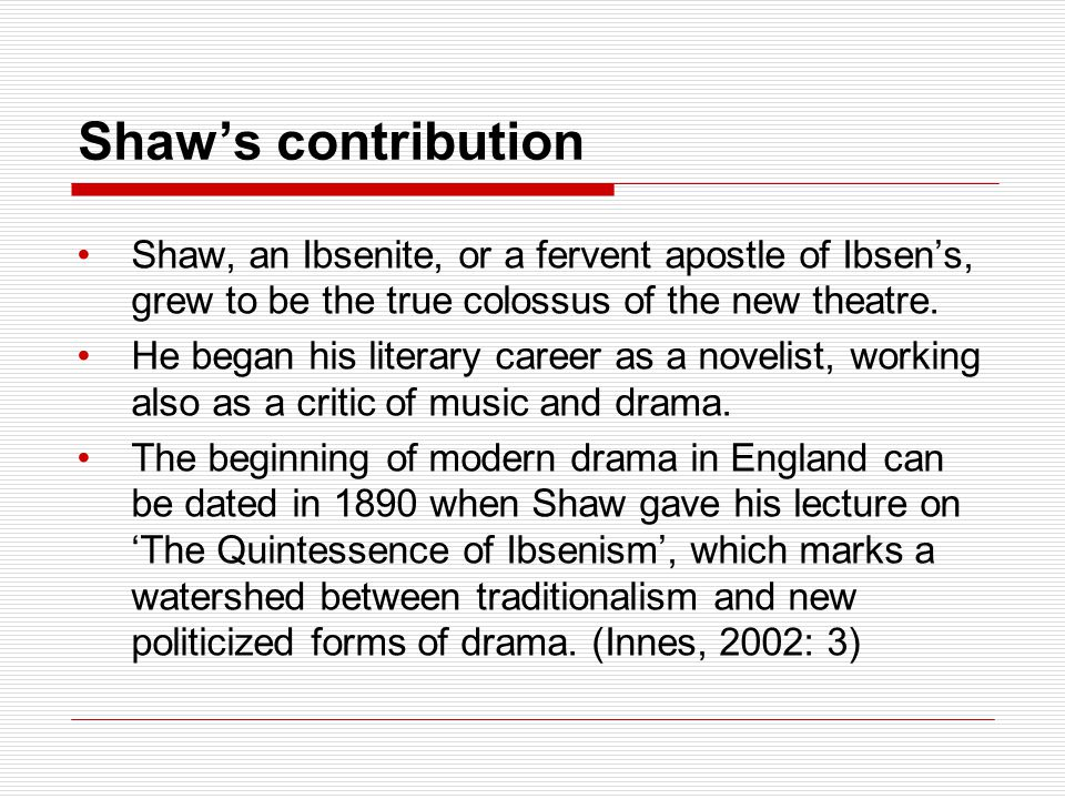 Shaw's contribution Shaw, an Ibsenite, or a fervent apostle of Ibsen's, grew to be the true colossus of the new theatre.