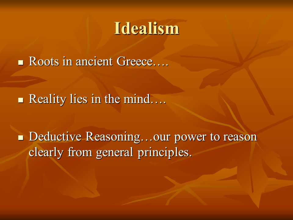 Idealism Roots in ancient Greece…. Reality lies in the mind….