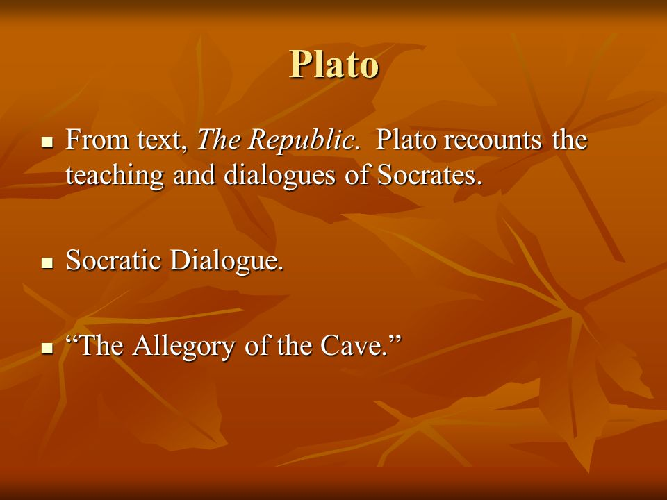 Plato From text, The Republic. Plato recounts the teaching and dialogues of Socrates. Socratic Dialogue.