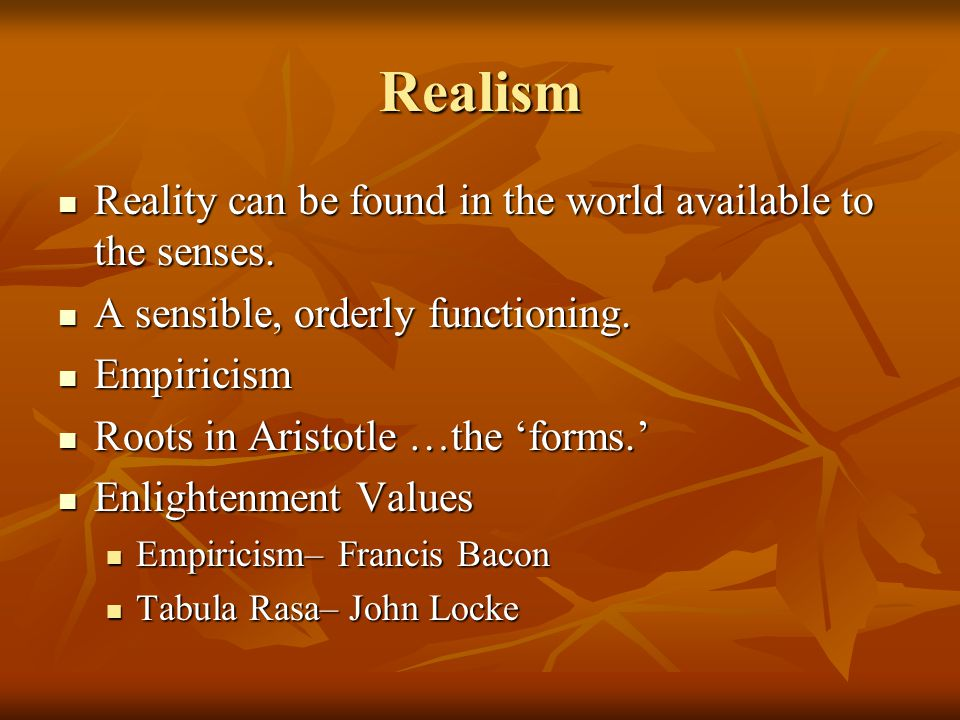 Realism Reality can be found in the world available to the senses.