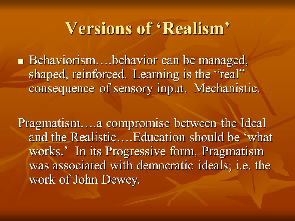 Versions of 'Realism' Behaviorism….behavior can be managed, shaped, reinforced. Learning is the real consequence of sensory input. Mechanistic.
