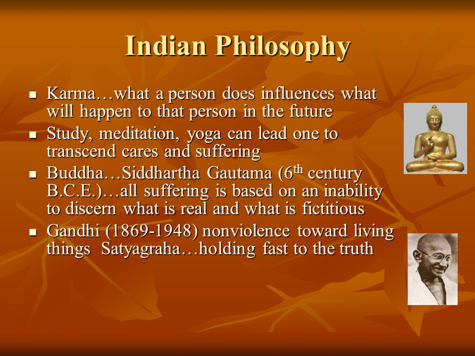 Indian Philosophy Karma…what a person does influences what will happen to that person in the future.