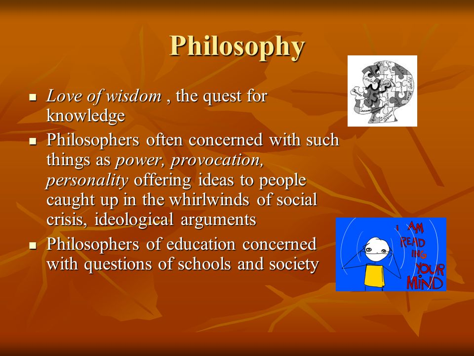Philosophy Love of wisdom , the quest for knowledge