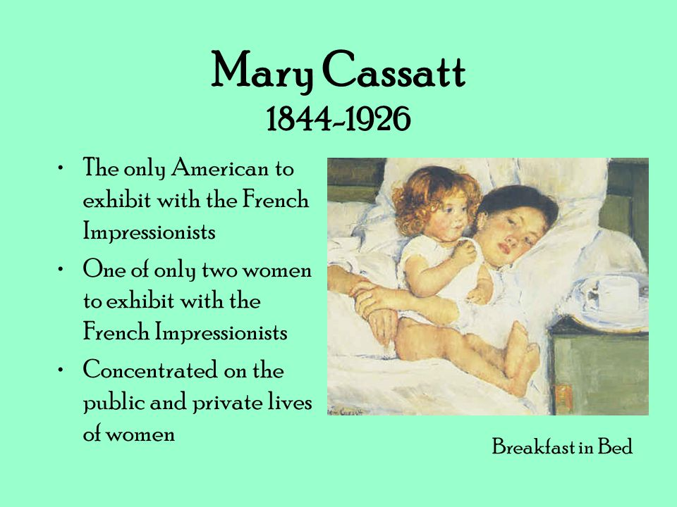 Mary Cassatt 1844-1926 The only American to exhibit with the French Impressionists. One of only two women to exhibit with the French Impressionists.